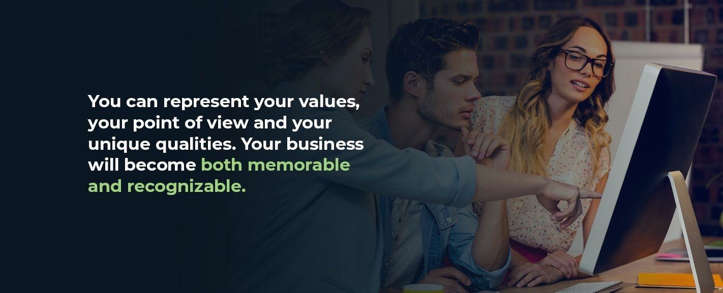 You can represent your values, your point of view and your unique qualities. Your business will become both memorable and recognizable.